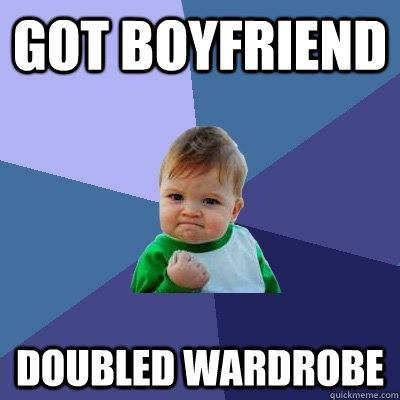 Got Boyfriend Doubled Wardrobe - Got Boyfriend Doubled Wardrobe  Success Kid