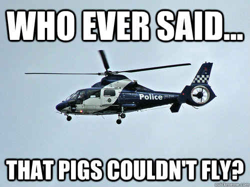 Who Ever Said That Pigs Couldnt Fly Police Meme Quickmeme