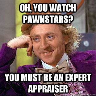 oh, you watch pawnstars?  you must be an expert appraiser  - oh, you watch pawnstars?  you must be an expert appraiser   Condescending Wonka