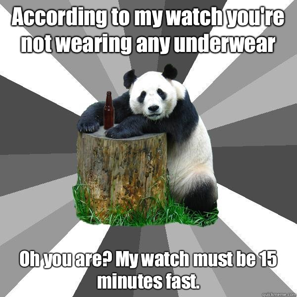 According to my watch you're not wearing any underwear Oh you are? My watch must be 15 minutes fast. - According to my watch you're not wearing any underwear Oh you are? My watch must be 15 minutes fast.  Pickup-Line Panda