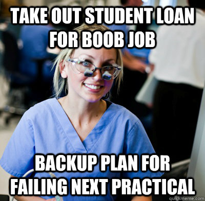 Take out student loan for boob job Backup plan for failing next practical  overworked dental student