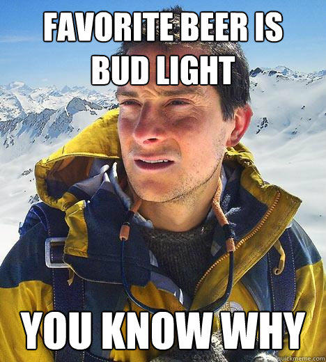favorite beer is  bud light you know why  Bear Grylls