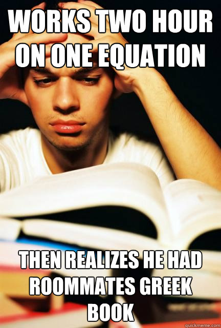 works two hour on one equation then realizes he had roommates Greek book  Engineering Student