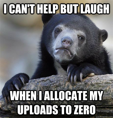 i can't help but laugh when i allocate my uploads to zero  - i can't help but laugh when i allocate my uploads to zero   Confession Bear