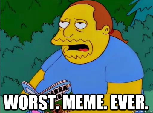 Worst. Meme. Ever. - Worst. Meme. Ever.  Comic Book Guy