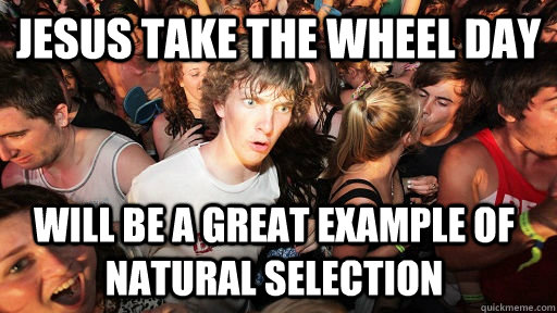Jesus take the wheel day will be a great example of natural selection - Jesus take the wheel day will be a great example of natural selection  Sudden Clarity Clarence