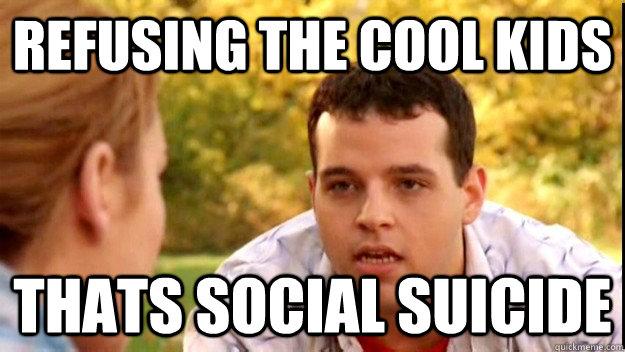 596b4ae625fc3c5709053f4c87f24747c893a783384458cbcf7baebb495c0390 refusing the cool kids thats social suicide social suicide