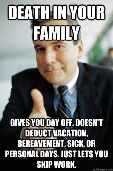 DEATH IN YOUR FAMILY GIVES YOU DAY OFF. DOESN'T DEDUCT VACATION, BEREAVEMENT, SICK, OR PERSONAL DAYS. JUST LETS YOU SKIP WORK. - DEATH IN YOUR FAMILY GIVES YOU DAY OFF. DOESN'T DEDUCT VACATION, BEREAVEMENT, SICK, OR PERSONAL DAYS. JUST LETS YOU SKIP WORK.  Good Guy Boss