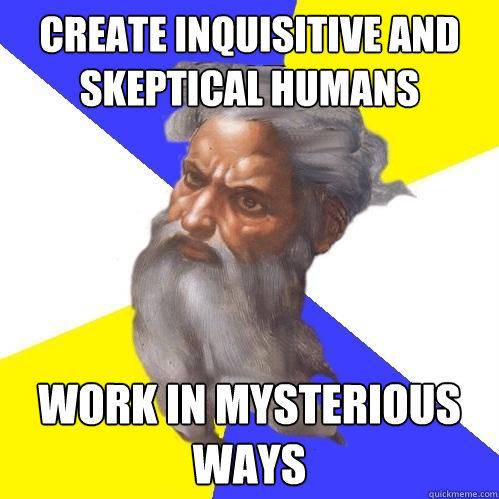 create inquisitive and skeptical humans work in mysterious ways - create inquisitive and skeptical humans work in mysterious ways  Advice God