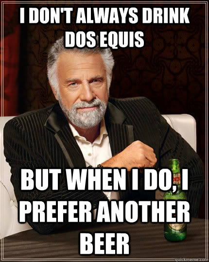I don't always drink dos equis but when I do, I prefer another beer - I don't always drink dos equis but when I do, I prefer another beer  The Most Interesting Man In The World