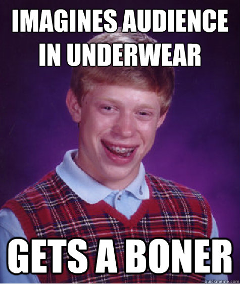 Imagines audience in underwear Gets a boner - Imagines audience in underwear Gets a boner  Bad Luck Brian