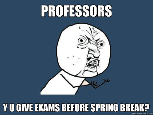 Professors Y u give exams before spring break? - Professors Y u give exams before spring break?  Y U No