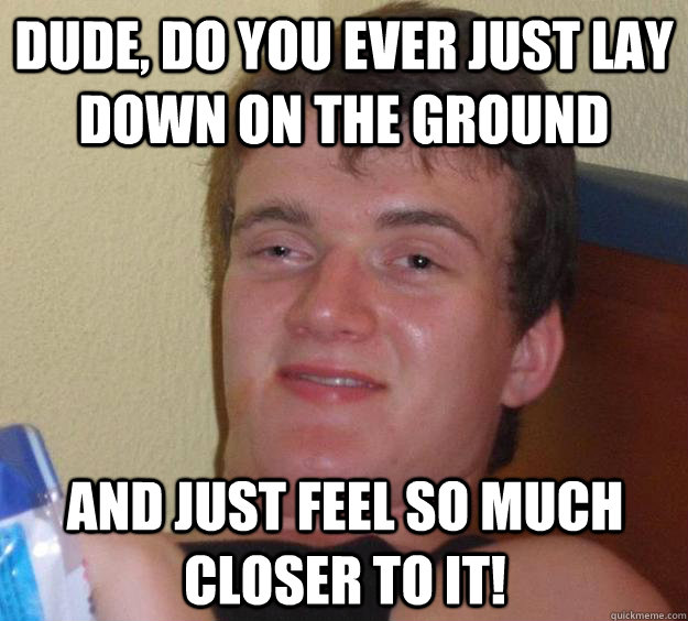 dude, do you ever just lay down on the ground  and just feel so much closer to it! - dude, do you ever just lay down on the ground  and just feel so much closer to it!  10 Guy