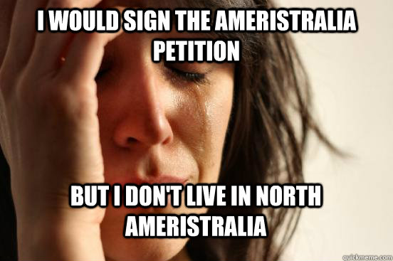 I would sign the Ameristralia petition But I don't live in North Ameristralia  - I would sign the Ameristralia petition But I don't live in North Ameristralia   First World Problems