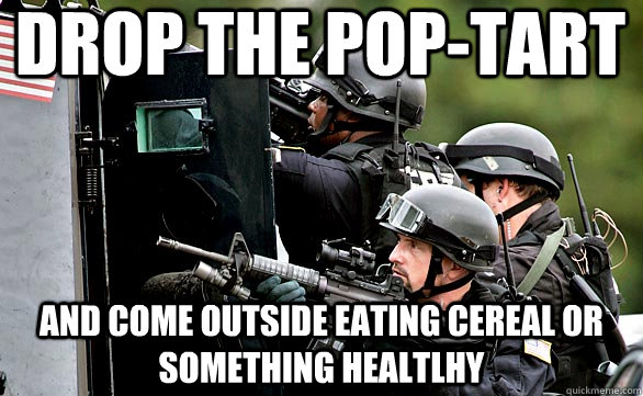 Drop The pop-tart and come outside eating cereal or something healtlhy