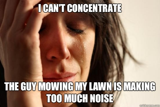 I can't concentrate The guy mowing my lawn is making too much noise - I can't concentrate The guy mowing my lawn is making too much noise  First World Problems