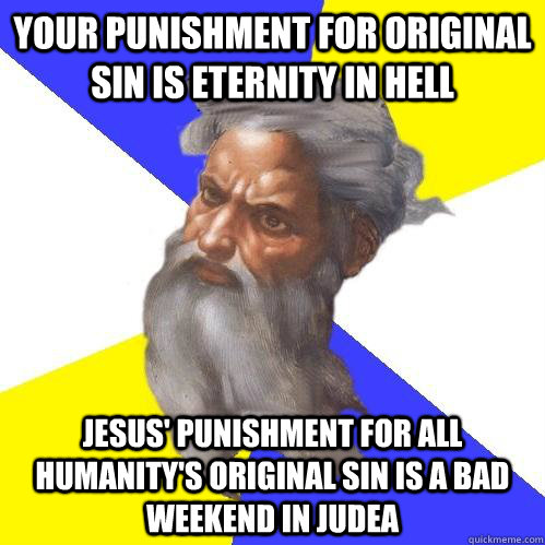 Your punishment for Original Sin is Eternity In Hell Jesus' Punishment for all humanity's original sin is a bad weekend in judea - Your punishment for Original Sin is Eternity In Hell Jesus' Punishment for all humanity's original sin is a bad weekend in judea  Advice God