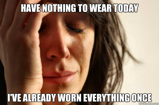 Have nothing to wear today I've already worn everything once - Have nothing to wear today I've already worn everything once  First World Problems