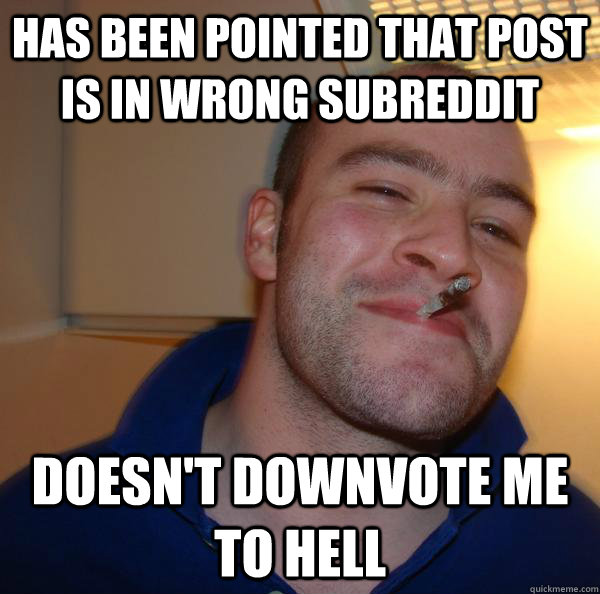 has been pointed that post is in wrong subreddit doesn't downvote me to hell - has been pointed that post is in wrong subreddit doesn't downvote me to hell  Misc