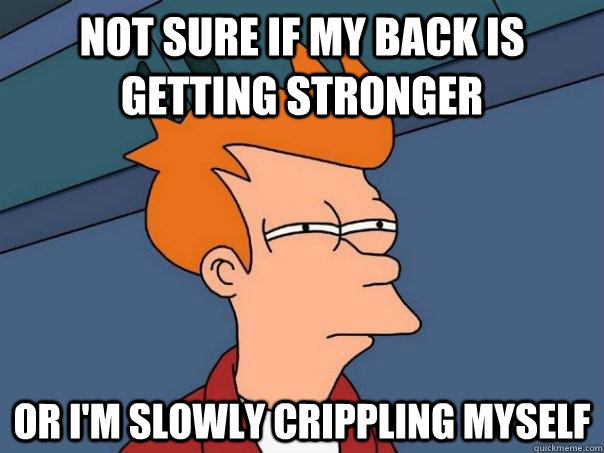 Not sure if my back is getting stronger Or I'm slowly crippling myself  - Not sure if my back is getting stronger Or I'm slowly crippling myself   Futurama Fry