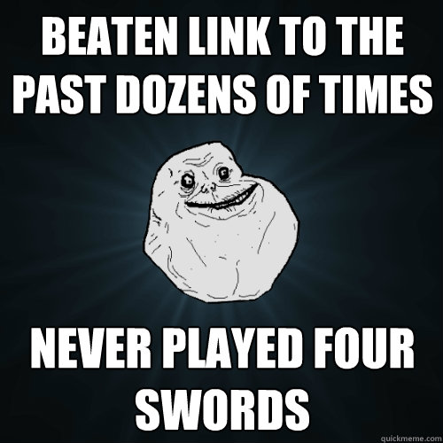 Beaten Link to the Past dozens of times Never played four swords - Beaten Link to the Past dozens of times Never played four swords  Forever Alone