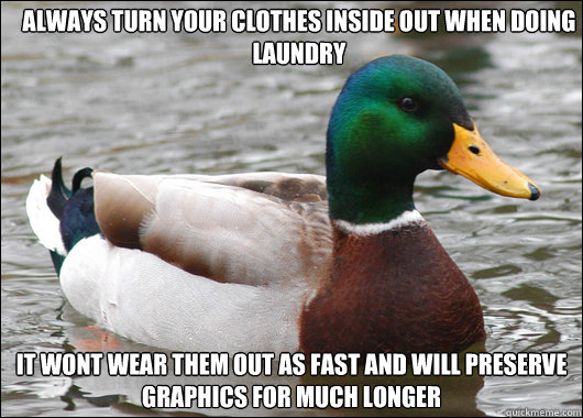 Always turn your clothes inside out when doing laundry It wont wear them out as fast and will preserve graphics for much longer   - Always turn your clothes inside out when doing laundry It wont wear them out as fast and will preserve graphics for much longer    Actual Advice Mallard