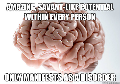 amazing, savant-like potential within every person only manifests as a disorder - amazing, savant-like potential within every person only manifests as a disorder  Scumbag Brain