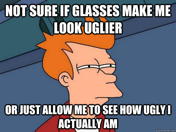 Not sure if glasses make me look uglier  Or just allow me to see how ugly i actually am - Not sure if glasses make me look uglier  Or just allow me to see how ugly i actually am  Futurama Fry