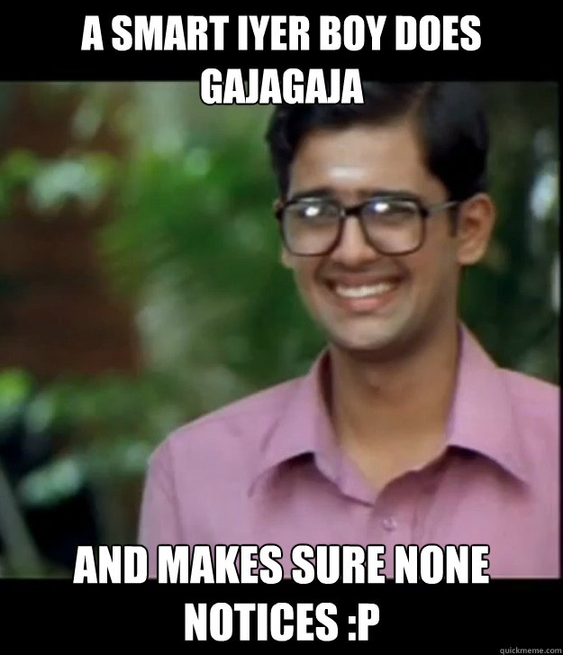 A smart iyer boy does gajagaja and makes sure none notices :P