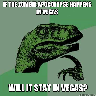 If the zombie apocolypse happens in Vegas will it stay in vegas?  - If the zombie apocolypse happens in Vegas will it stay in vegas?   Misc