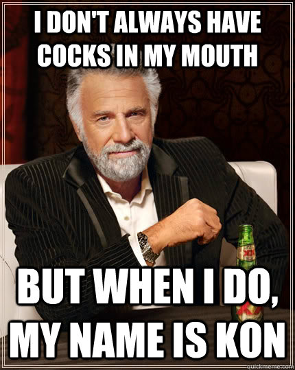 I don't always have cocks in my mouth But when i do, my name is kon Caption 3 goes here  The Most Interesting Man In The World