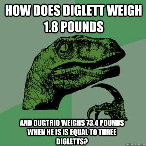 How does diglett weigh 1.8 pounds and dugtrio weighs 73.4 pounds when he is is equal to three digletts? - How does diglett weigh 1.8 pounds and dugtrio weighs 73.4 pounds when he is is equal to three digletts?  Philosoraptor