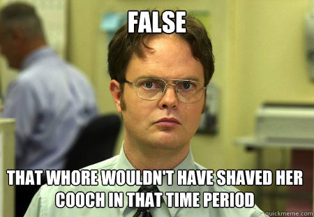 false That whore wouldn't have shaved her cooch in that time period - false That whore wouldn't have shaved her cooch in that time period  Dwight