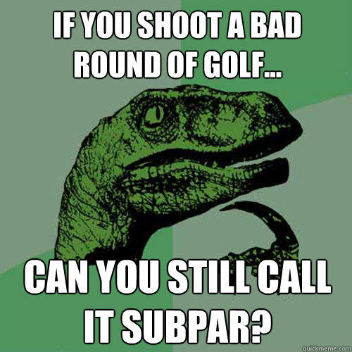 If you shoot a bad round of golf... Can you still call it subpar? - If you shoot a bad round of golf... Can you still call it subpar?  Philosoraptor