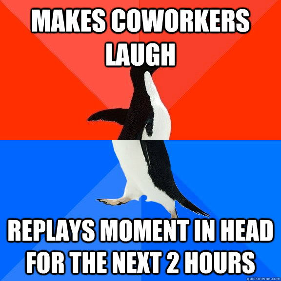 makes coworkers laugh replays moment in head for the next 2 hours - makes coworkers laugh replays moment in head for the next 2 hours  Socially Awesome Awkward Penguin