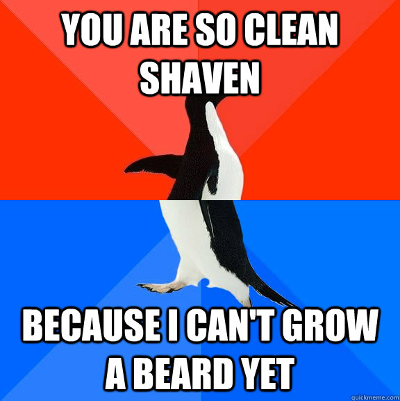 you are so clean shaven because I can't grow a beard yet - you are so clean shaven because I can't grow a beard yet  Socially Awesome Awkward Penguin