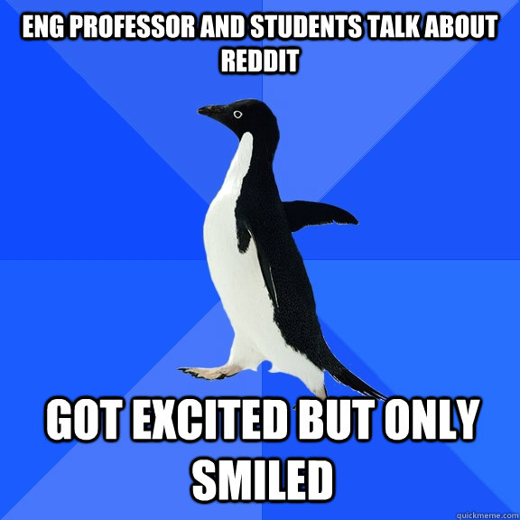 eng professor and students talk about reddit got excited but only smiled - eng professor and students talk about reddit got excited but only smiled  Socially Awkward Penguin