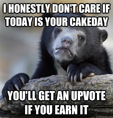 I honestly don't care if today is your cakeday You'll get an upvote if you earn it - I honestly don't care if today is your cakeday You'll get an upvote if you earn it  Confession Bear