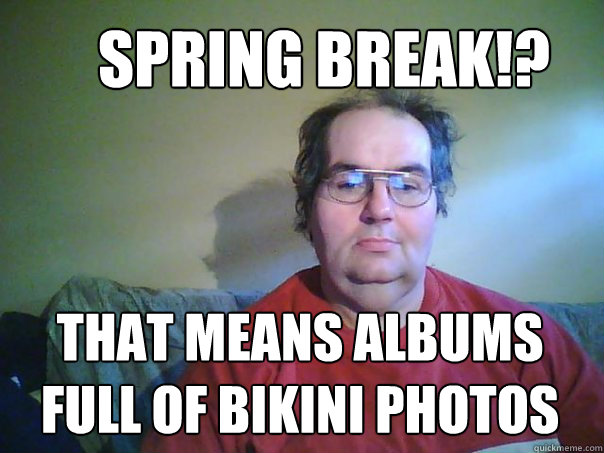 That means albums full of bikini photos Spring Break!?