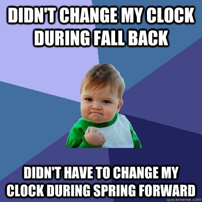 Didn't change my clock during fall back Didn't have to change my clock during spring forward - Didn't change my clock during fall back Didn't have to change my clock during spring forward  Success Kid