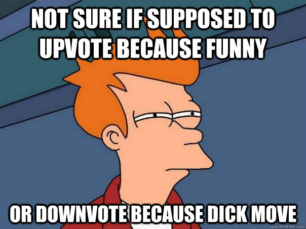 Not sure if supposed to upvote because funny Or downvote because dick move - Not sure if supposed to upvote because funny Or downvote because dick move  Futurama Fry