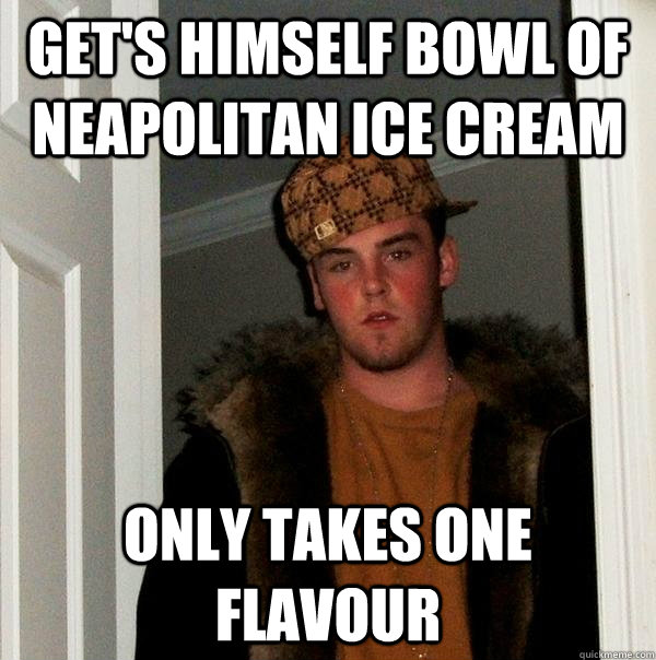 Get's himself bowl of Neapolitan Ice Cream Only takes one flavour  Scumbag Steve