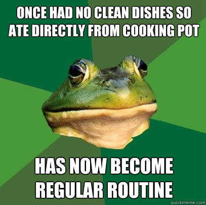 Once had no clean dishes so ate directly from cooking pot Has now become regular routine - Once had no clean dishes so ate directly from cooking pot Has now become regular routine  Foul Bachelor Frog