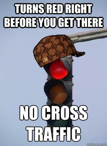 Turns red right before you get there No cross traffic