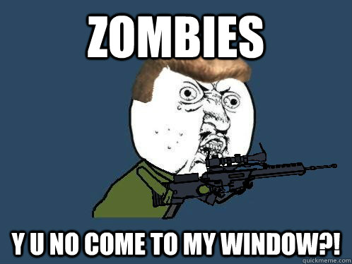 zombies Y U No come to my window?! - zombies Y U No come to my window?!  Dempsey Y U NO Guy