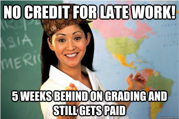No credit for late work! 5 weeks behind on grading and still gets paid - No credit for late work! 5 weeks behind on grading and still gets paid  Scumbag Teacher