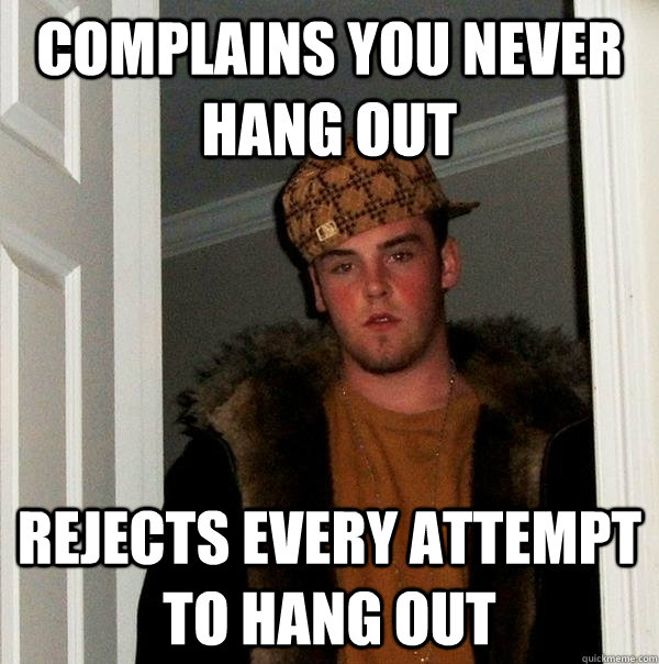 complains you never hang out rejects every attempt to hang out - complains you never hang out rejects every attempt to hang out  Scumbag Steve
