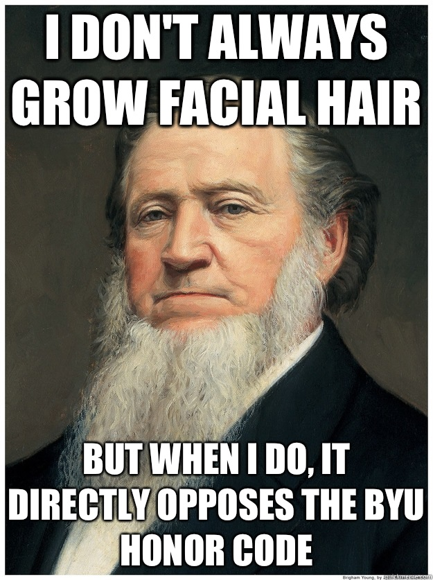 I don't always grow facial hair But when I do, It directly opposes the byu honor code