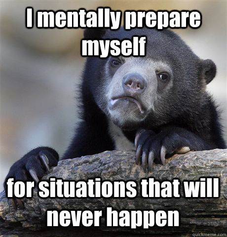I mentally prepare myself for situations that will never happen - I mentally prepare myself for situations that will never happen  Confession Bear