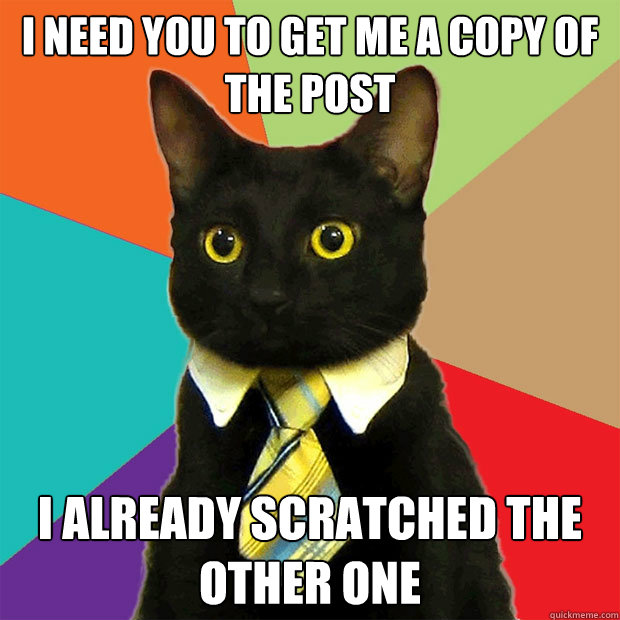 I need you to get me a copy of the post I already scratched the other one - I need you to get me a copy of the post I already scratched the other one  Business Cat